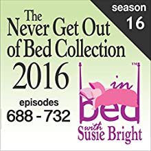 The Never Get Out of Bed Collection: 2016 In Bed with Susie Bright - Season 16 Radio/TV Program by Susie Bright Narrated by Susie Bright