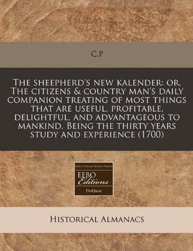 The sheepherd's new kalender: or, The citizens & country man's daily companion treating of most things that are useful, profitable, delightful, and ... the thirty years study and experience (1700)