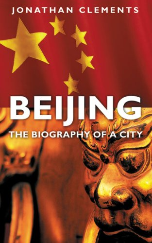 Beijing: The Biography of a City, Jonathan Clements