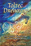 img - for Toltec Dreaming: Don Juan's Teachings on the Energy Body by Eagle Feather, Ken (2007) Paperback book / textbook / text book