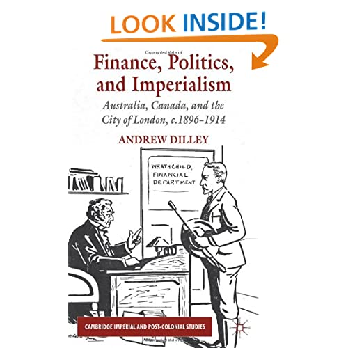 Finance, Politics, and Imperialism: Australia, Canada, and the City of London, c.1896-1914 (Cambridge Imperial and Post-Colonial Studies Series) Andrew Richard Dilley