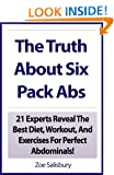 The Truth About Six Pack Abs: 21 Experts Reveal The Best Diet, Workout, And Exercises For Perfect Abdominals! Zoe Salisbury