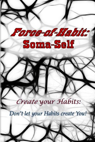Force-of-Habit: Soma-Self: Create Your Habits: Don't Let Your Habits Create You: Volume 1