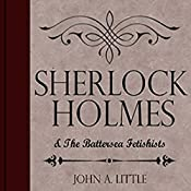 Sherlock Holmes and the Battersea Fetishists: The Final Tales of Sherlock Holmes, Book 10 | John A. Little