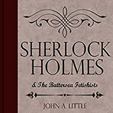 Sherlock Holmes and the Battersea Fetishists: The Final Tales of Sherlock Holmes, Book 10 Audiobook by John A. Little Narrated by Steve White