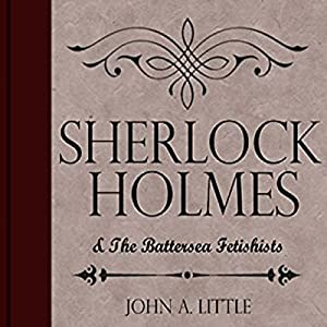 Sherlock Holmes and the Battersea Fetishists: The Final Tales of Sherlock Holmes, Book 10 Hörbuch von John A. Little Gesprochen von: Steve White