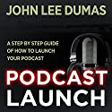 Podcast Launch: A Step by Step Podcasting Guide Audiobook by John Lee Dumas Narrated by John Lee Dumas