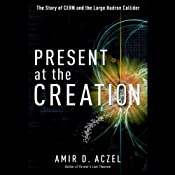 Present at the Creation: The Story of CERN and the Large Hadron Collider | [Amir D. Aczel]