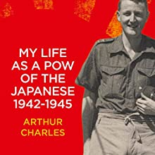 My Life as a POW of the Japanese 1942-1945: British Soldier's Account of His Horrific Three and a Half Years as a Japanese POW on Java During World War II (       UNABRIDGED) by Arthur Charles, Malissa Stockbridge - editor Narrated by Graeme Malcolm