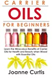 Carrier Oils For Beginners: Learn the Miraculous Benefits of Carrier Oils for Health and Beauty when Mixed With Essential Oils (Why Carrier Oils are ... Maximizing Your Total Health and Vitality.)