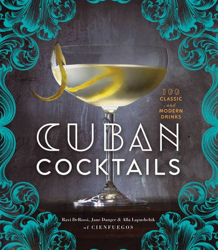 Cuban Cocktails: 100 Classic and Modern Drinks by Ravi DeRossi, Jane Danger, Alla Lapushchik