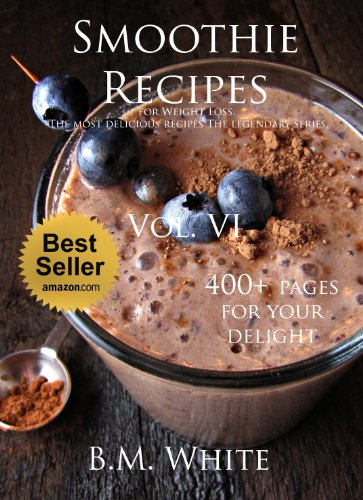 Smoothies: the most delicious recipes for weight loss Vol. VI : (smoothie recipe book,smoothie recipes,smoothie recipes for weight loss,green smoothie recipes,): Vol IV by B.M. White