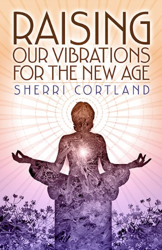 Book: Raising Our Vibrations for the New Age by Sherri Cortland, N.D.