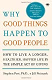 Stephen G. Post Why Good Things Happen to Good People: How to Live a Longer, Healthier, Happier Life by the Simple Act of Giving