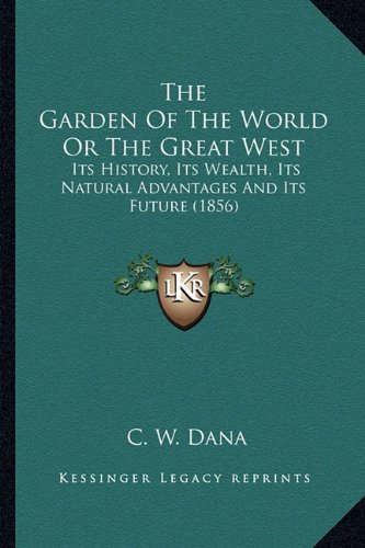 The Garden of the World or the Great West: Its History, Its Wealth, Its Natural Advantages and Its Future (1856)