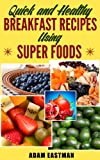 Breakfast: Quick and Healthy Breakfast Recipes using Super Foods. Simple Breakfast Recipes to Help Energize You and Help You Conquer Your Day! ( Recipes, Breakfast, Quick, Healthy, Fuel, Energy ))