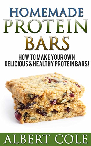 Homemade Protein Bars: 40 Recipes For Best Homemade Protein Bars You Have Ever Tasted by Albert Cole