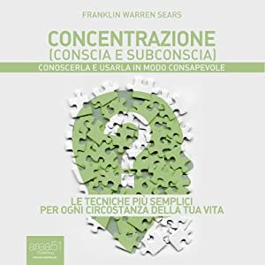 Concentrazione (conscia e subconscia) [Concentration: Its Mentology And Psychology]]: Conoscerla e usarla in modo consapevole [Know it and use it in a conscious way] | [Franklin Warren Sears]