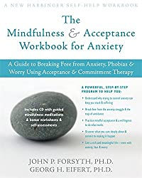The Mindfulness and Acceptance Workbook for Anxiety: A Guide to Breaking Free from Anxiety Phobias and Worry Using Acceptance and Commitment Therapy by Forsyth PhD John