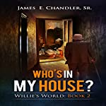 Who's in My House?: One Monday Morning in the Life of Deacon Willie A.P. Lester Jr.: Willie's World, Book 2 | James E. Chandler, Sr.