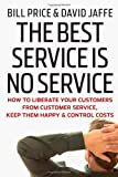 Bill Price The Best Service is No Service: How to Liberate Your Customers from Customer Service, Keep Them Happy, and Control Costs