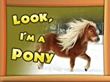 Children Book : Look, Im a Pony (Great Pictures Book for Kids) (Age 4 - 9)