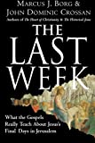 The Last Week: What the Gospels Really Teach About Jesuss Final Days in Jerusalem