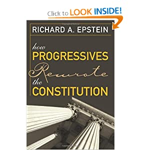 How Progressives Rewrote the Constitution Richard A. Epstein