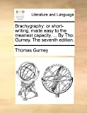 img - for Brachygraphy: or short-writing, made easy to the meanest capacity. ... By Tho: Gurney. The seventh edition. book / textbook / text book
