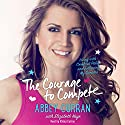 The Courage to Compete: Living with Cerebral Palsy and Following My Dreams Audiobook by Abbey Curran Narrated by Abbey Curran