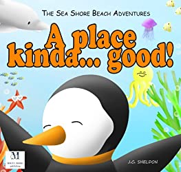A Place Kinda ... Good!: Can you imagine a penguin who doesn't like the cold? (The Sea Shore Beach Adventures Book 1)