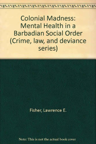 Colonial Madness: Mental Health in a Barbadian Social Order (Crime, law, and deviance series)