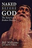 Bill Williams Naked Before God: The Return of a Broken Disciple
