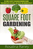 Square Foot Gardening: The Simple Secrets to Building an Amazing Square Foot Garden with Less Space, Low Stress, and Maximum Results (Square Foot Gardening ... Building the Perfect Garden of Your Dreams)