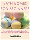 Bath Bombs for Beginners: How to Make Refreshing Bath Bombs for Relaxation, Stress Reduction, and Better Health