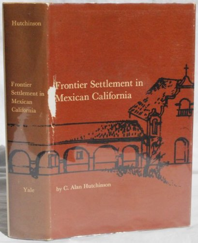 Frontier Settlement in Mexican California (Yale Western Americana Series, 21), C. Alan Hutchinson