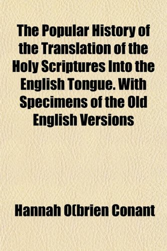 The Popular History of the Translation of the Holy Scriptures Into the English Tongue. With Specimens of the Old English Versions