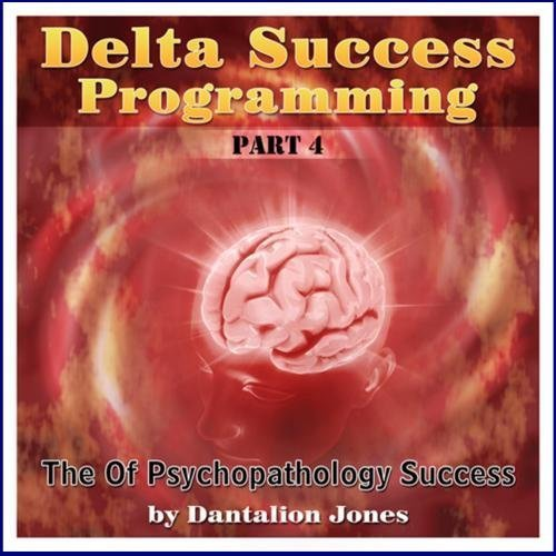 Delta Success Program #4 -The Psychopathology of Success by Mind Control Publishing