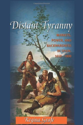 Distant Tyranny: Markets, Power, and Backwardness in Spain, 1650-1800 (The Princeton Economic History of the Western World)