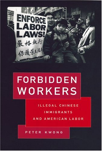 Forbidden Workers: Illegal Chinese Immigrants and American Labor, Peter Kwong