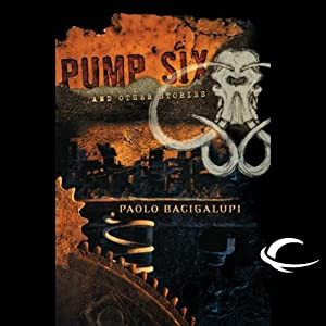 Pump Six and Other Stories | [Paolo Bacigalupi]