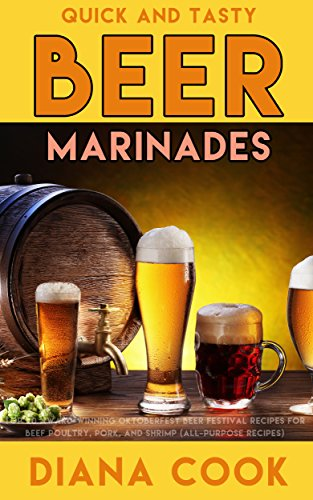 Quick and Tasty Beer Marinades: Top 20 Award-Winning Oktoberfest Beer Festival Recipes for Beef, Poultry, Pork, and Shrimp (all-purpose recipes) by Diana Cook