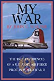 img - for MY WAR: THE TRUE EXPERIENCES OF A U.S. ARMY AIR FORCE PILOT IN WORLD WAR II book / textbook / text book