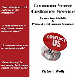 Common Sense Customer Service: Improve Your Job Skills & Provide a Great Customer Experience | [Victoria Wells]