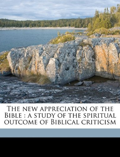 The new appreciation of the Bible: a study of the spiritual outcome of Biblical criticism