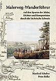 Malerweg-Wanderführer Sächsische Schweiz: Wanderführer Malerweg Sächsische Schweiz - Auf den Spuren der Maler, Dichter und Komponisten des 18. / 19. Jahrhunderts