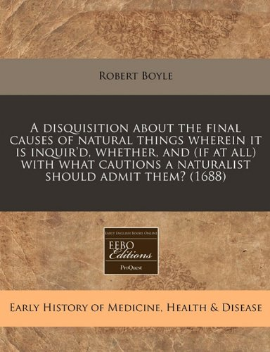 A disquisition about the final causes of natural things wherein it is inquir'd, whether, and (if at all) with what cautions a naturalist should admit them? (1688)