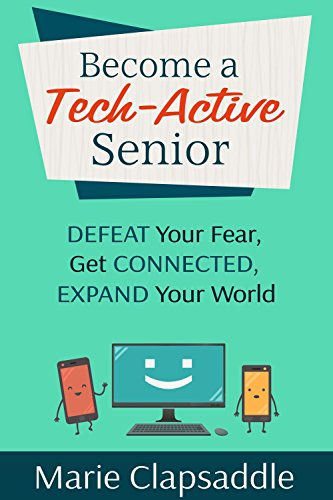 Become A Tech-active Senior: Defeat Your Fear, Get Connected, Expand Your World by Marie Clapsaddle ebook deal