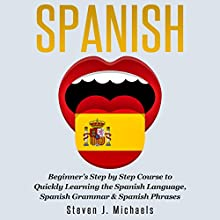 Spanish: Beginner's Step by Step Course to Quickly Learning the Spanish Language, Spanish Grammar & Spanish Phrases Audiobook by Steven J. Michaels Narrated by Martin James