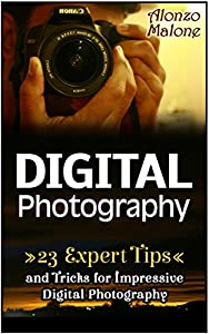 Digital Photography: 23 Expert Tips and Tricks for Impressive Digital Photography (digital photography, photography lighting, photography tips)
